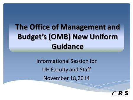 Informational Session for UH Faculty and Staff November 18,2014 The Office of Management and Budget's (OMB) New Uniform Guidance.