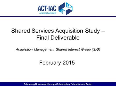 Advancing Government through Collaboration, Education and Action Shared Services Acquisition Study – Final Deliverable February 2015 Acquisition Management.