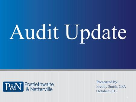 1 Audit Update Presented by: Freddy Smith, CPA October 2012.