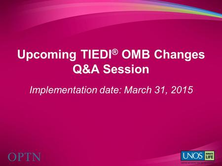 Upcoming TIEDI ® OMB Changes Q&A Session Implementation date: March 31, 2015.