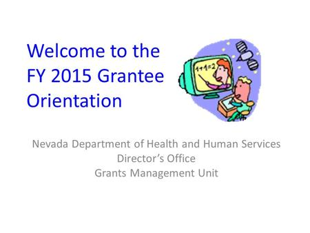 Welcome to the FY 2015 Grantee Orientation Nevada Department of Health and Human Services Director's Office Grants Management Unit.