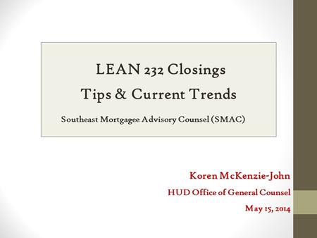 LEAN 232 Closings Tips & Current Trends Southeast Mortgagee Advisory Counsel (SMAC) Koren McKenzie-John HUD Office of General Counsel May 15, 2014.