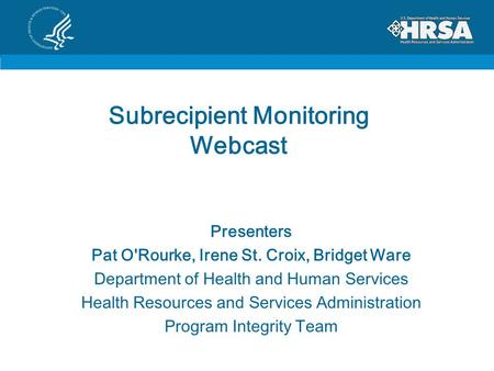 Subrecipient Monitoring Webcast Presenters Pat O'Rourke, Irene St. Croix, Bridget Ware Department of Health and Human Services Health Resources and Services.