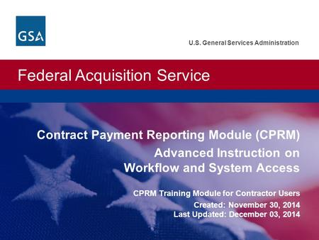 Federal Acquisition Service U.S. General Services Administration Contract Payment Reporting Module (CPRM) Advanced Instruction on Workflow and System Access.