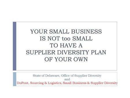YOUR SMALL BUSINESS IS NOT too SMALL TO HAVE A SUPPLIER DIVERSITY PLAN OF YOUR OWN State of Delaware, Office of Supplier Diversity and DuPont, Sourcing.