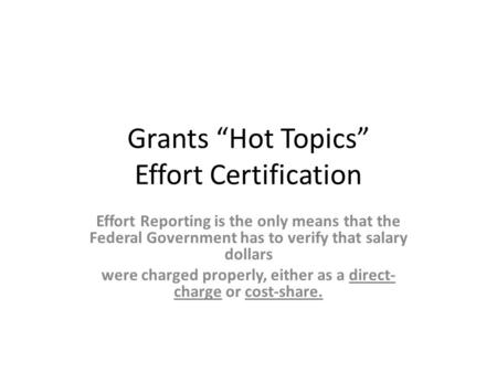 "Grants ""Hot Topics"" Effort Certification Effort Reporting is the only means that the Federal Government has to verify that salary dollars were charged."