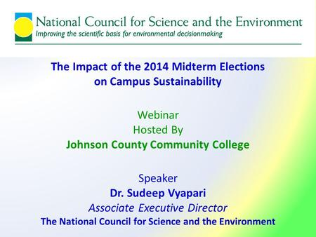The Impact of the 2014 Midterm Elections on Campus Sustainability Webinar Hosted By Johnson County Community College Speaker Dr. Sudeep Vyapari Associate.