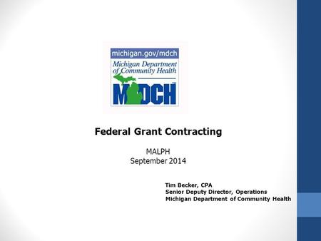 Federal Grant Contracting MALPH September 2014 Tim Becker, CPA Senior Deputy Director, Operations Michigan Department of Community Health.