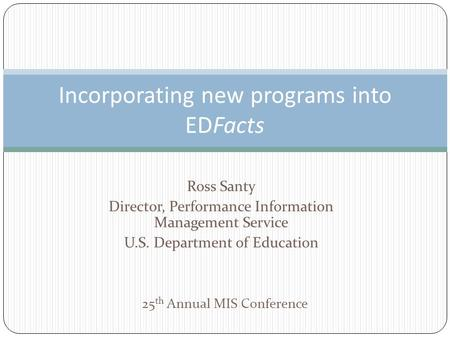 Ross Santy Director, Performance Information Management Service U.S. Department of Education Incorporating new programs into EDFacts 25 th Annual MIS Conference.