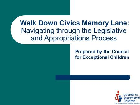 Walk Down Civics Memory Lane: Navigating through the Legislative and Appropriations Process Prepared by the Council for Exceptional Children.