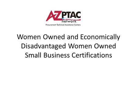Women Owned and Economically Disadvantaged Women Owned Small Business Certifications.