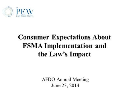 Consumer Expectations About FSMA Implementation and the Law's Impact AFDO Annual Meeting June 23, 2014.
