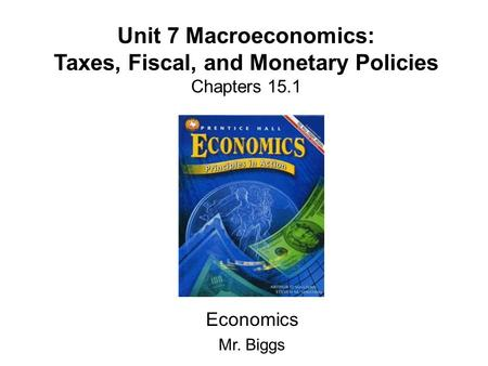 Unit 7 Macroeconomics: Taxes, Fiscal, and Monetary Policies Chapters 15.1 Economics Mr. Biggs.