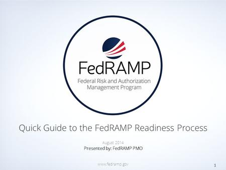 PAGE www.fedramp.gov Quick Guide to the FedRAMP Readiness Process 1 August 2014 Presented by: FedRAMP PMO www.fedramp.gov.