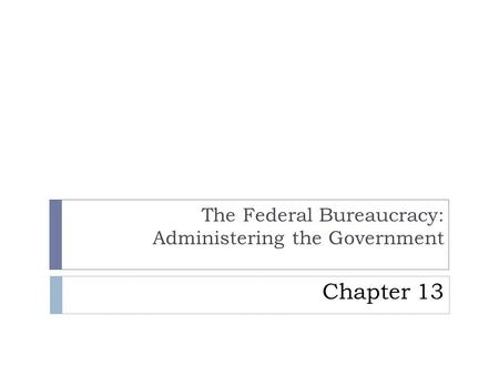 Presentation by Eric Miller, Blinn College, Bryan, Texas. Chapter 13 The Federal Bureaucracy: Administering the Government.