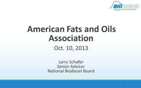 American Fats and Oils Association Oct. 10, 2013 Larry Schafer Senior Advisor National Biodiesel Board 1.