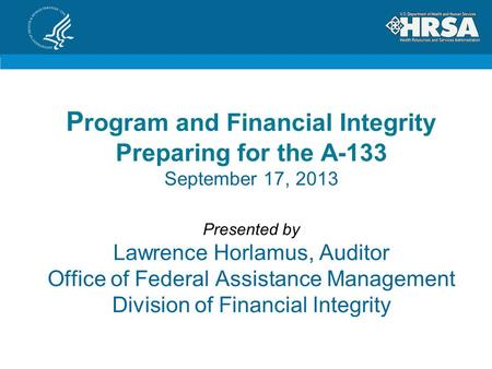 P rogram and Financial Integrity Preparing for the A-133 September 17, 2013 Presented by Lawrence Horlamus, Auditor Office of Federal Assistance Management.