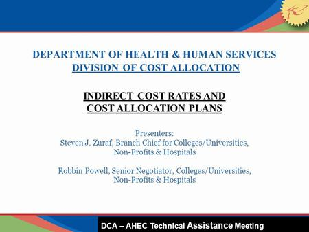 DEPARTMENT OF HEALTH & HUMAN SERVICES DIVISION OF COST ALLOCATION Presenters: Steven J. Zuraf, Branch Chief for Colleges/Universities, Non-Profits & Hospitals.