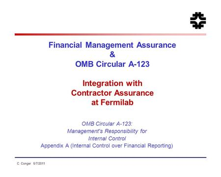 C. Conger 6/7/2011 Financial Management Assurance & OMB Circular A-123 Integration with Contractor Assurance at Fermilab OMB Circular A-123: Management's.