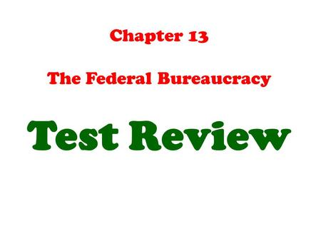 Chapter 13 The Federal Bureaucracy Test Review. One of the advantages that federal bureaucrats have over other groups (including the President) in the.