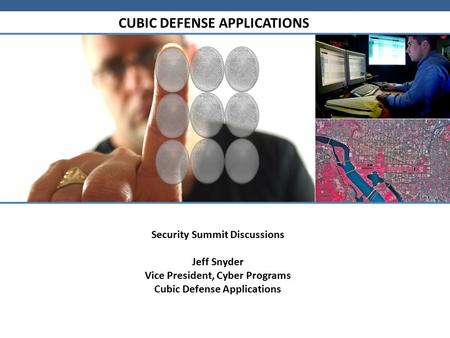 CUBIC DEFENSE APPLICATIONS Security Summit Discussions Jeff Snyder Vice President, Cyber Programs Cubic Defense Applications.