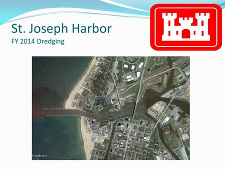 St. Joseph Harbor FY 2014 Dredging. St. Joseph Harbor Entrance to the Channel (Prior to Dredging) Areas to be dredged 53,000 Cubic Yards to be removed.