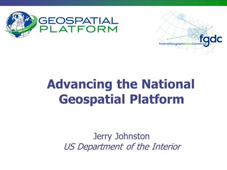 Advancing the National Geospatial Platform Jerry Johnston US Department of the Interior.