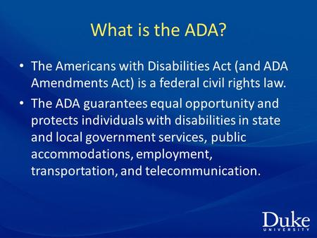 What is the ADA? The Americans with Disabilities Act (and ADA Amendments Act) is a federal civil rights law. The ADA guarantees equal opportunity and protects.