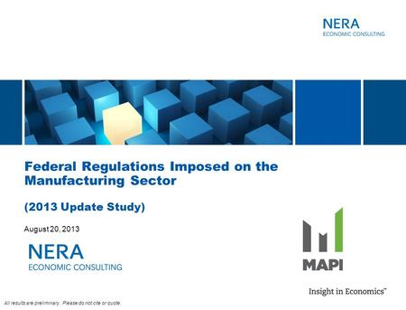 Federal Regulations Imposed on the Manufacturing Sector (2013 Update Study) August 20, 2013 All results are preliminary. Please do not cite or quote.