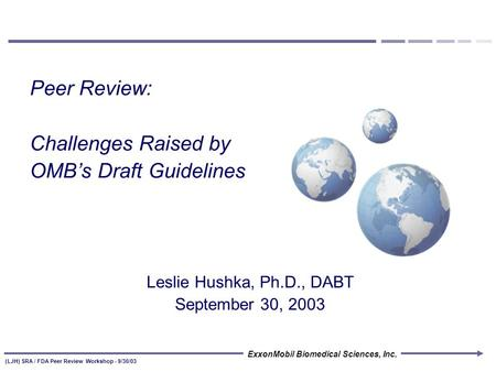 ExxonMobil Biomedical Sciences, Inc. (LJH) SRA / FDA Peer Review Workshop - 9/30/03 Peer Review: Challenges Raised by OMB's Draft Guidelines Leslie Hushka,