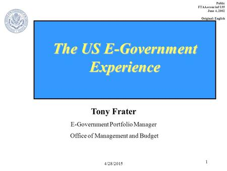 4/28/2015 1 The US E-Government Experience Tony Frater E-Government Portfolio Manager Office of Management and Budget Public FTAA.ecom/inf/135 June 4,