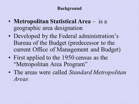 Background Metropolitan Statistical Area – is a geographic area designation Developed by the Federal administration's Bureau of the Budget (predecessor.