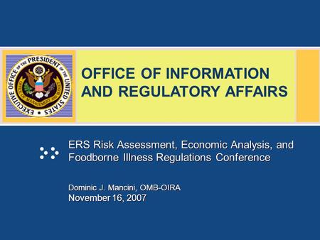 OFFICE OF INFORMATION AND REGULATORY AFFAIRS ERS Risk Assessment, Economic Analysis, and Foodborne Illness Regulations Conference Dominic J. Mancini, OMB-OIRA.