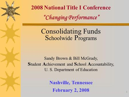 "1 ""Changing Performance"" Nashville, Tennessee February 2, 2008 2008 National Title I Conference Consolidating Funds S choolwide P rograms Sandy Brown &"