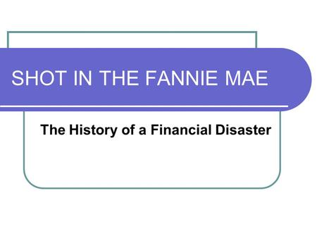 SHOT IN THE FANNIE MAE The History of a Financial Disaster.
