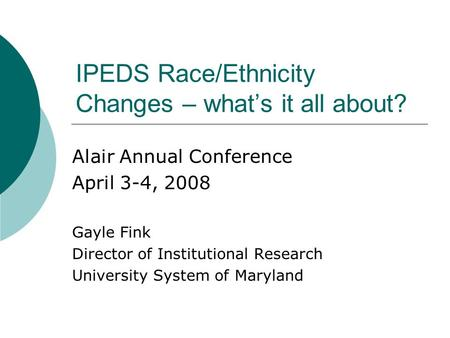 IPEDS Race/Ethnicity Changes – what's it all about? Alair Annual Conference April 3-4, 2008 Gayle Fink Director of Institutional Research University System.