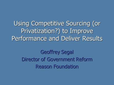 Using Competitive Sourcing (or Privatization?) to Improve Performance and Deliver Results Geoffrey Segal Director of Government Reform Reason Foundation.
