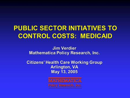 PUBLIC SECTOR INITIATIVES TO CONTROL COSTS: MEDICAID Jim Verdier Mathematica Policy Research, Inc. Citizens' Health Care Working Group Arlington, VA May.