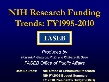 NIH Research Funding Trends: FY1995-2010 Produced by Howard H. Garrison, Ph.D. and Kimberly McGuire FASEB Office of Public Affairs Data Sources: NIH Office.