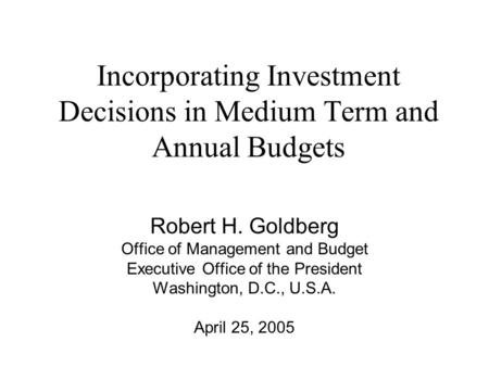 Incorporating Investment Decisions in Medium Term and Annual Budgets Robert H. Goldberg Office of Management and Budget Executive Office of the President.