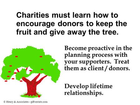 © Henry & Associates – gift-estate.com Become proactive in the planning process with your supporters. Treat them as client / donors. Develop lifetime relationships.