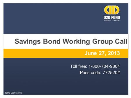 ©2013 D2DFund, Inc. Savings Bond Working Group Call June 27, 2013 Toll free: 1-800-704-9804 Pass code: 772520#