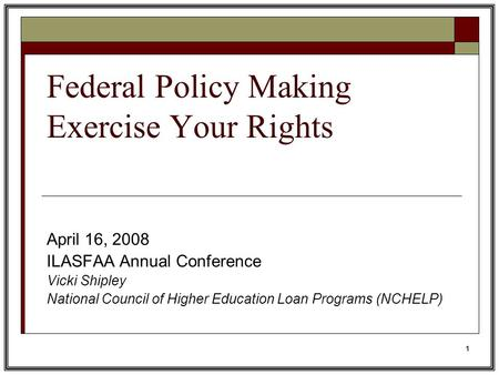 1 Federal Policy Making Exercise Your Rights April 16, 2008 ILASFAA Annual Conference Vicki Shipley National Council of Higher Education Loan Programs.