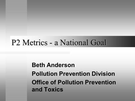 P2 Metrics - a National Goal Beth Anderson Pollution Prevention Division Office of Pollution Prevention and Toxics.