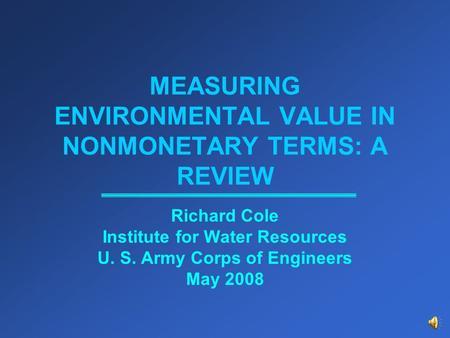 MEASURING ENVIRONMENTAL VALUE IN NONMONETARY TERMS: A REVIEW Richard Cole Institute for Water Resources U. S. Army Corps of Engineers May 2008.