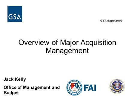 GSA Expo 2009 Overview of Major Acquisition Management Jack Kelly Office of Management and Budget.