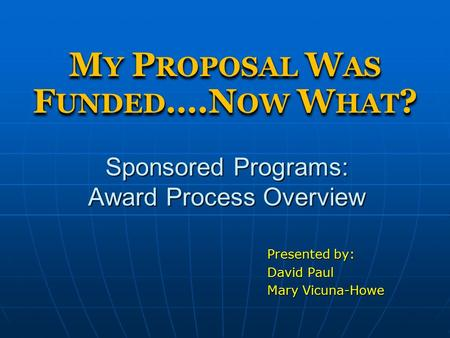 Sponsored Programs: Award Process Overview Presented by: David Paul Mary Vicuna-Howe M Y P ROPOSAL W AS F UNDED ….N OW W HAT ?