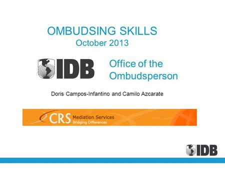 Office of the Ombudsperson OMBUDSING SKILLS October 2013 Doris Campos-Infantino and Camilo Azcarate.