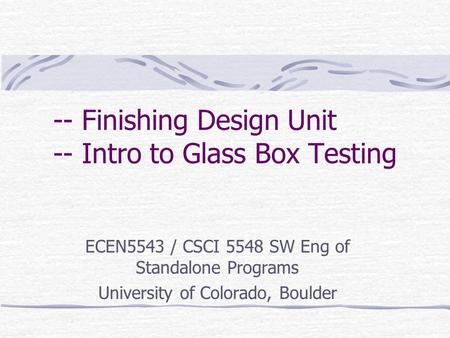 -- Finishing Design Unit -- Intro to Glass Box Testing ECEN5543 / CSCI 5548 SW Eng of Standalone Programs University of Colorado, Boulder.