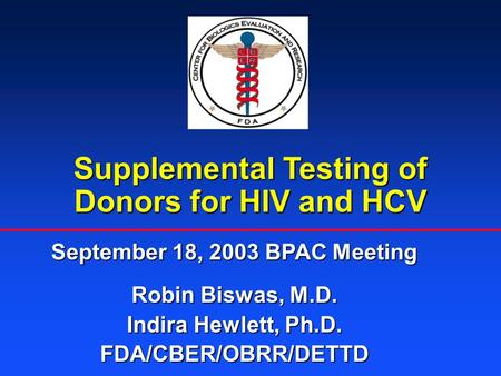 Supplemental Testing of Donors for HIV and HCV September 18, 2003 BPAC Meeting Robin Biswas, M.D. Indira Hewlett, Ph.D. FDA/CBER/OBRR/DETTD.